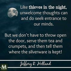 """""""Like thieves in the night, unwelcome thoughts can and do seek entrance to our minds. But we don't have to throw open the door, serve them tea and crumpets, and then tell them where the silverware is kept."""" --Jeffrey R. Lds Quotes, Religious Quotes, Uplifting Quotes, Quotable Quotes, Great Quotes, Quotes To Live By, Inspirational Quotes, Change Quotes, Qoutes"""