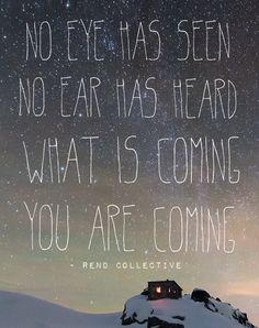 """""""No eye has seen, no ear has heard what is coming, you are coming,"""" Immeasurably More - Rend Collective"""