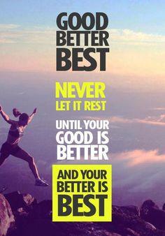 Good Better Best, Never Let It Rest,  Until Your Good Is Better, And Your Better Is Best.