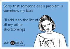 Sorry that someone else's problem is somehow my fault. I'll add it to the list of all my other shortcomings.
