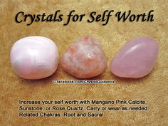 "Crystals for Self Worth. Top Recommended Crystals: Mangano Pink Calcite, Sunstone, or Rose Quartz. Additional Crystal Recommendations: Yellow Calcite, Chrysoberyl, Fuchsite, Hematite, Opal, Rhodochrosite, or Tiger's Eye. Affirmation: ""View this positive affirmationi love myself and am worthy of all the best in life."" ""My self worth is not tied to the approval or thoughts of those around me."" Self worth is associated with the Root and Sacral chakras."