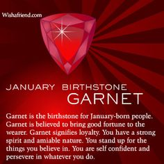 Symbols - January Birthstone: Garnet - Garnet is the birthstone for January-born people. Garnet is believed to bring good fortune to the wearer. Garnet signifies loyalty. You have a strong spirit and amiable nature. You stand up for the things you believe in. You are self-confident and persevere in whatever you do.