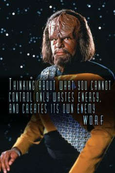 """""""Thinking about what you cannot control…"""" – Lieutenant Commander Worf - More at: http://quotespictures.net/22451/thinking-about-what-you-cannot-control-lieutenant-commander-worf"""