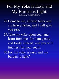"""Come to me, all who labor and are heavy laden, and I will give you rest. Take my yoke upon you, and learn from me, for I am gentle and lowly in heart, and you will find rest for your souls. For my yoke is easy, and my burden is light."""""""