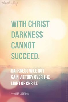 With Christ darkness cannot succeed. Darkness will not gain victory over the light of Christ. - Dieter F Uchtdorf