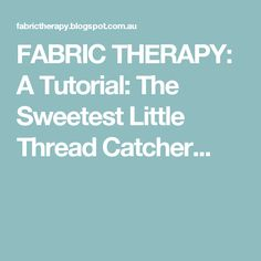 FABRIC THERAPY: A Tutorial: The Sweetest Little Thread Catcher...