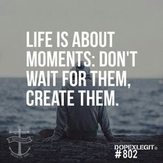 There's no such thing as waiting for moments. Even if it's a small moment. Create that shit motherfucker