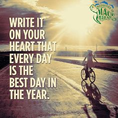Write it on your heart that everyday is the best day in the year.
