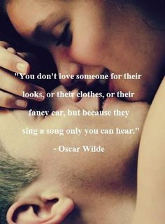 You don't love someone for their looks, or their clothes, or their fancy car, but because they sing a song only you can hear. | Oscar Wilde