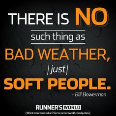 Monday Motivation: There is no such thing as bad weather, just soft people. | Runner's World
