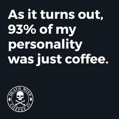 As It Turns Out, 93% Of My Personality Was Just Coffee ;)☕ And I'm Ok With That.