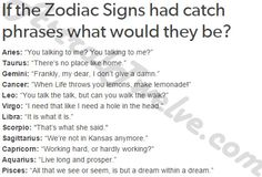 astraltwelve:  If the Zodiac Signs had catch phrases what would they be?Here's more of my attempts at Zodiacal humor. :')