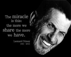 The miracle is this: the more we share the more we have. -- Leonard Nimoy