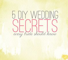 5 DIY Wedding Secrets Every Bride Should Know (does anyone ever look at these and think, 'well now that 2 million others have seen this I sincerely doubt they are secrets anymore.')