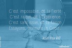 """""""C'est impossible, dit la Fierté C'est risqué, dit l'Expérience C'est sans issue, dit la Raison Essayons, murmure le Coeur."""" (William Arthur Wald)"""