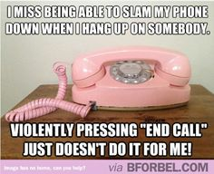 It's just not the same when you can't slam the phone down