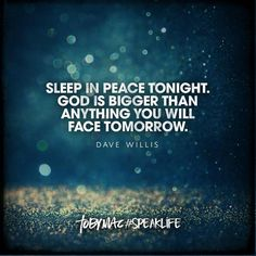 """Sleep in peace tonight. God is bigger than anything you will face tomorrow."" -Dave Willis #SpeakLife"