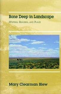 Bone Deep in Landscape: Writing, Reading, and Place - Mary Clearman Blew: a great read - nature, history and memoir.