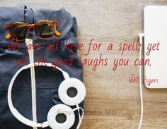 We are all here for a spell; get all the good laughs you can. -- Will Rogers