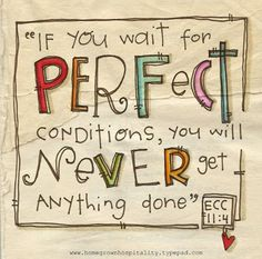Perfectionism stalls things.  Bad news for a perfectionist! Yes MaKayla it will never get done!