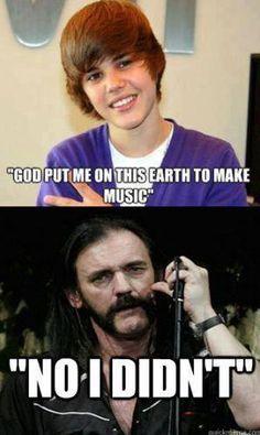 Justin Bieber God put me on this earth to make music Lemmy Motorhead no I didn't