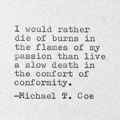 I would rather die of burns in the flames of my passion than live a slow death in the comfort of conformity. Poetry Quotes, Words Quotes, Sayings, Great Quotes, Quotes To Live By, Awesome Quotes, Passion Quotes, Motivational Quotes, Inspirational Quotes