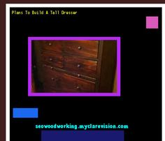 Plans To Build A Tall Dresser 075007 - Woodworking Plans and Projects!