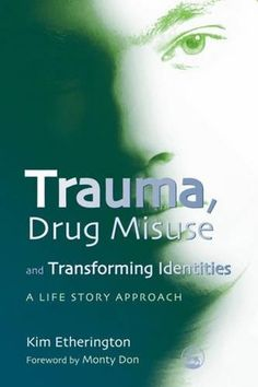 Trauma, drug misuse, and transforming identities : a life story approach / Kim Etherington