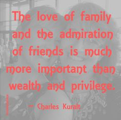 """""""The love of family and the admiration of friends is much more important than wealth and privilege."""" ~ Charles Kuralt #quote"""