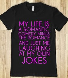 My Life Is A Romantic Comedy Minus The Romance and Just Me Laughing At My Own Jokes