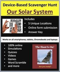 Our Solar System - Device-Based Scavenger Hunt Activity.   This activity is the coolest thing I've created and your kids are going to love it, mine do. Think of a scavenger hunt, then add devices (Smartphones, Chromebooks, Laptops, or Tablets), engaged students, and learning through assessment and you have this resource.