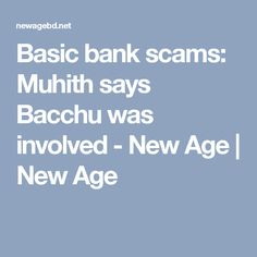Basic bank scams: Muhith says Bacchu was involved - New Age | New Age
