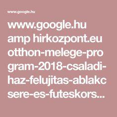 www.google.hu amp hirkozpont.eu otthon-melege-program-2018-csaladi-haz-felujitas-ablakcsere-es-futeskorszerusites-palyazat-2018 amp