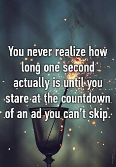 """You never realize how long one second actually is until you stare at the countdown of an ad you can't skip.""<<<so true XD"