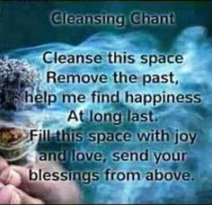 "This one is very nice. I simply say ""I fill this room (or space) with light and love. All negative energies or entities must leave this space and not return. Only positive energies to our highest good may enter this space..."""