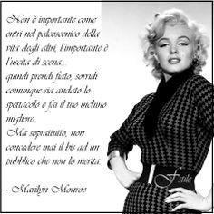Non è importante come entri nel palcoscenico della vita degli altri, l'importante è l'uscita di scena; quindi prendi fiato, sorridi comunque sia andato lo spettacolo e fai il tuo inchino migliore. Ma soprattutto, non concedere mai il bis ad un pubblico che non lo merita.  - Marilyn Monroe