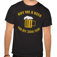 A funny 30th birthday t-shirt for men who love to drink! Says 'Buy me a beer for my 30th year.'