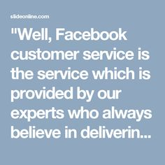 """""""Well, Facebook customer service is the service which is provided by our experts who always believe in delivering the best customer services to their customers because they know that the Facebook users are not familiar with the hectic situations of Facebook. So, make a call at 1-888-514-9993 if you are encountering any Facebook issue. For more information: http://www.monktech.net/facebook-custom er-care-service-hacked-account.html """""""