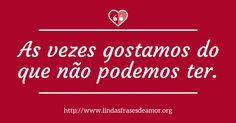 As vezes gostamos do que não podemos ter. http://www.lindasfrasesdeamor.org/frases/amor/tristes