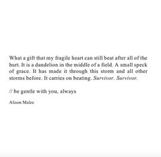 """What a gift that my fragile heart can still beat after all of the hurt. It is a dandelion in the middle of a field. A small speck of grace. It has made it through this storm and all other storms before. It carries on beating. Survivor. Survivor. Be gentle with you, always.""  —​ Alison Malee"