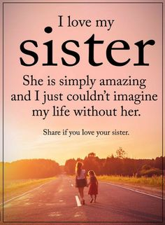 Sister Quotes I love my sister she is simply amazing and I just couldn't imagine my life without her.