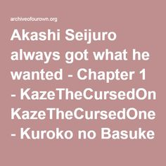 AkashiFurihata. When you got anything you wanted; what you wanted most was a normal life. It had been such a long time since Akashi had thought about the little things in life. Spending time with friends that wasn't based around making them into stronger pawns, talking with others without compiling blackmail material, catching a pretty boy's eye and working up the courage to flirt with him. Akashi just wanted to experience a normal relationship before the summer was over.