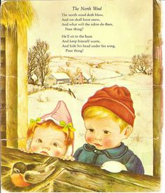 The north wind doth blow, and we shall have snow, and what will the robin do then?  He'll sit in the barn and keep himself warm, and hide his head under his wing. Poor thing!