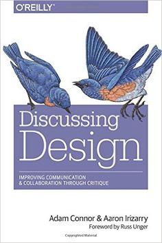 Discussing Design: Improving Communication and Collaboration through Critique: Adam Connor, Aaron Irizarry: 9781491902400: AmazonSmile: Books