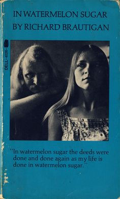 """In watermelon sugar the deeds were done and done again as my life is done in watermelon sugar."""
