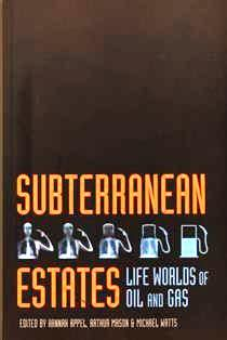 Subterranean estates : life worlds of oil and gas / edited by Hannah Appel, Arthur Mason, and Michael Watts. HD 9560.5 S