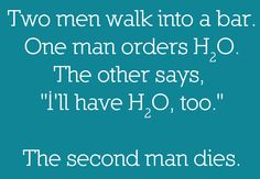 """HAHAHA get it because the second guy said """"H2O too"""" but it sounds like """"H2O2"""" which is poisonous... haha.. I really need help"""
