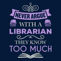 Never argue with a librarian. They know too much.