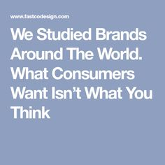 We Studied Brands Around The World. What Consumers Want Isn't What You Think