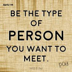 Be the type of person you want to meet.  #Paz #Gratitude #Blessings #Happy #MovingForward #awakening #changes #soul #consciousness #mantra #quotes #motivation #beBetter #changes #goals